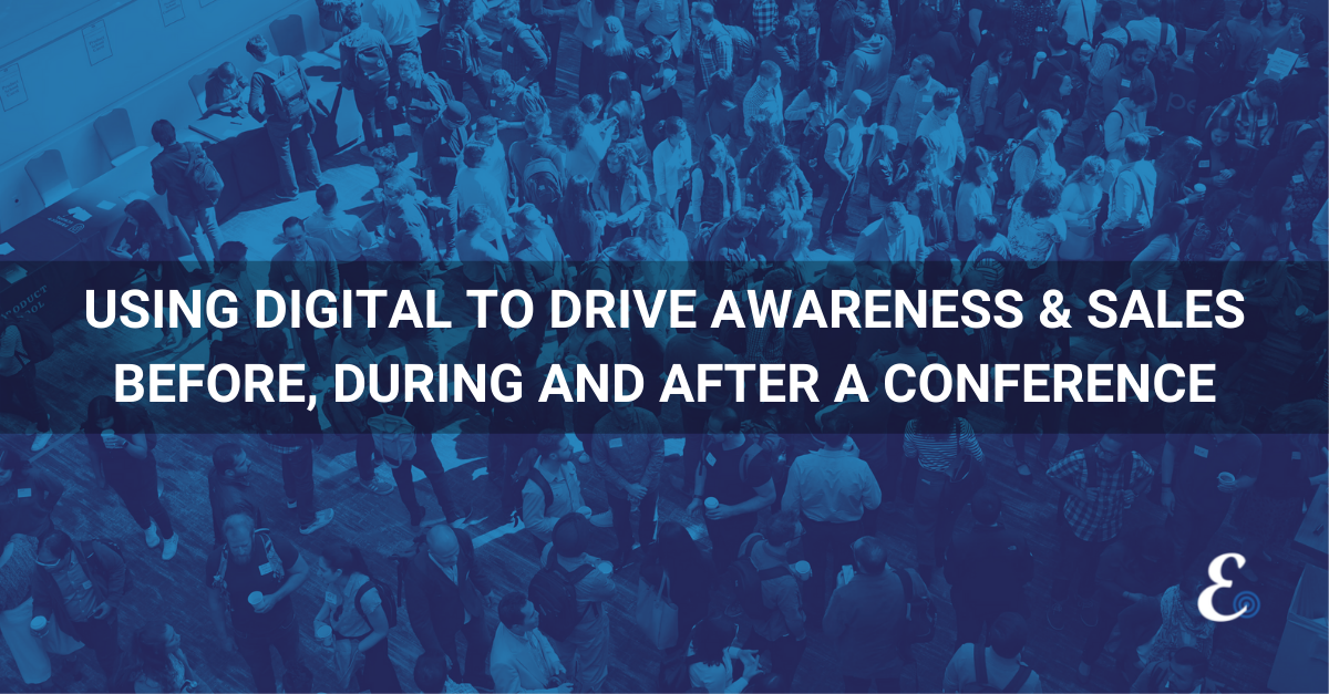 USING DIGITAL TO DRIVE AWARENESS & SALES BEFORE, DURING AND AFTER A CONFERENCE